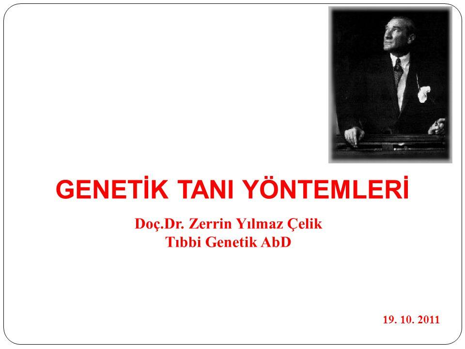 GENETİK TANI YÖNTEMLERİ Doç.Dr. Zerrin Yılmaz Çelik Tıbbi Genetik AbD 19. 10. 2011