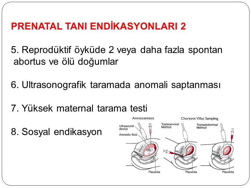 PRENATAL TANI ENDİKASYONLARI 2 5. Reprodüktif öyküde 2 veya daha fazla spontan abortus ve ölü doğumlar 6. Ultrasonografik taramada anomali saptanması