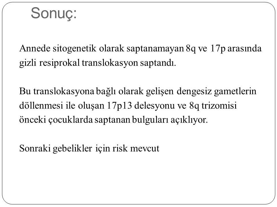 Sonuç: Annede sitogenetik olarak saptanamayan 8q ve 17p arasında gizli resiprokal translokasyon saptandı. Bu translokasyona bağlı olarak gelişen denge