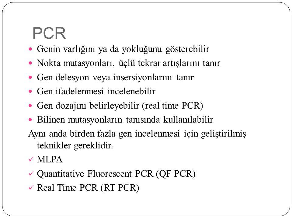 PCR Genin varlığını ya da yokluğunu gösterebilir Nokta mutasyonları, üçlü tekrar artışlarını tanır Gen delesyon veya insersiyonlarını tanır Gen ifadelenmesi incelenebilir Gen dozajını belirleyebilir (real time PCR) Bilinen mutasyonların tanısında kullanılabilir Aynı anda birden fazla gen incelenmesi için geliştirilmiş teknikler gereklidir.
