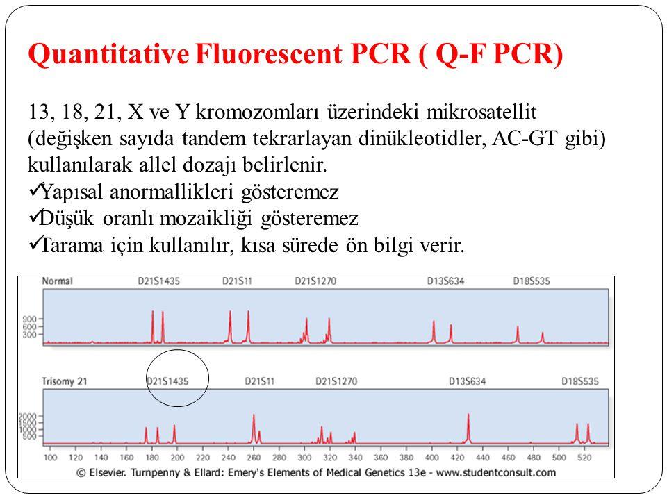 Quantitative Fluorescent PCR ( Q-F PCR) 13, 18, 21, X ve Y kromozomları üzerindeki mikrosatellit (değişken sayıda tandem tekrarlayan dinükleotidler, AC-GT gibi) kullanılarak allel dozajı belirlenir.