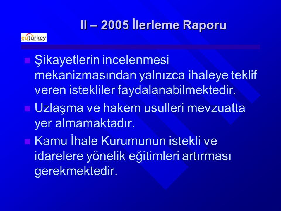 II – 2005 İlerleme Raporu Şikayetlerin incelenmesi mekanizmasından yalnızca ihaleye teklif veren istekliler faydalanabilmektedir.