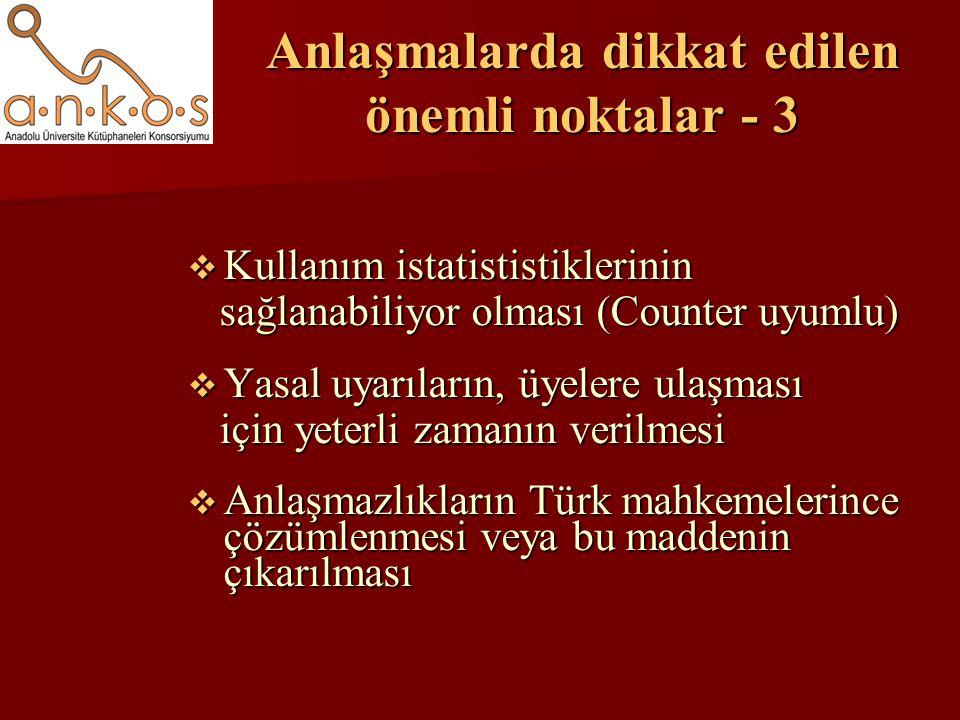 Anlaşmalarda dikkat edilen önemli noktalar - 3  Kullanım istatististiklerinin sağlanabiliyor olması (Counter uyumlu) sağlanabiliyor olması (Counter uyumlu)  Yasal uyarıların, üyelere ulaşması için yeterli zamanın verilmesi için yeterli zamanın verilmesi  Anlaşmazlıkların Türk mahkemelerince çözümlenmesi veya bu maddenin çıkarılması
