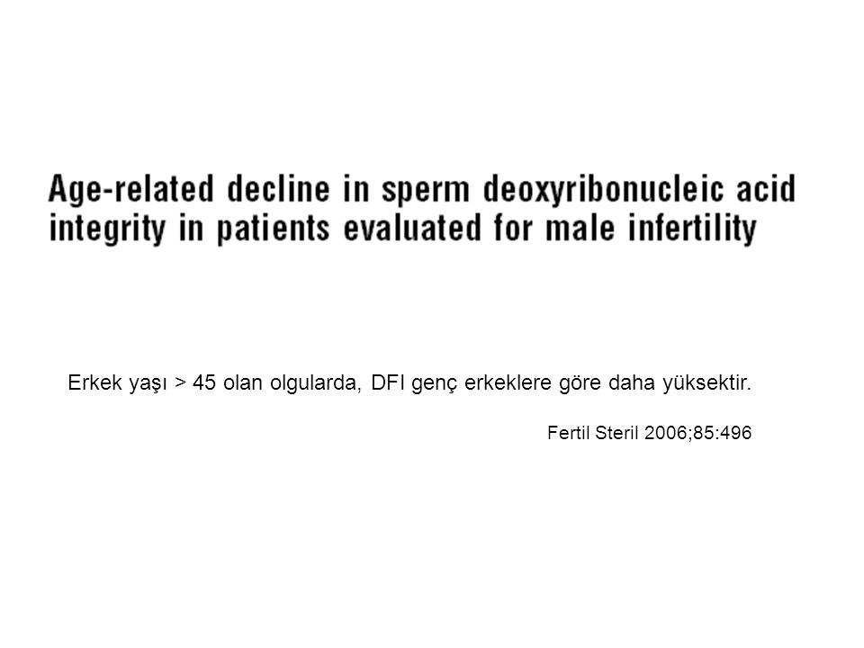 Erkek yaşı > 45 olan olgularda, DFI genç erkeklere göre daha yüksektir. Fertil Steril 2006;85:496