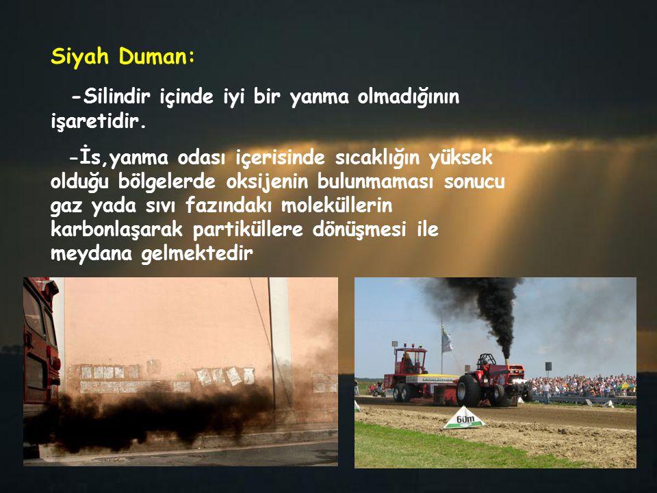 Siyah Duman: - Silindir içinde iyi bir yanma olmadığının işaretidir. -İs,yanma odası içerisinde sıcaklığın yüksek olduğu bölgelerde oksijenin bulunmam