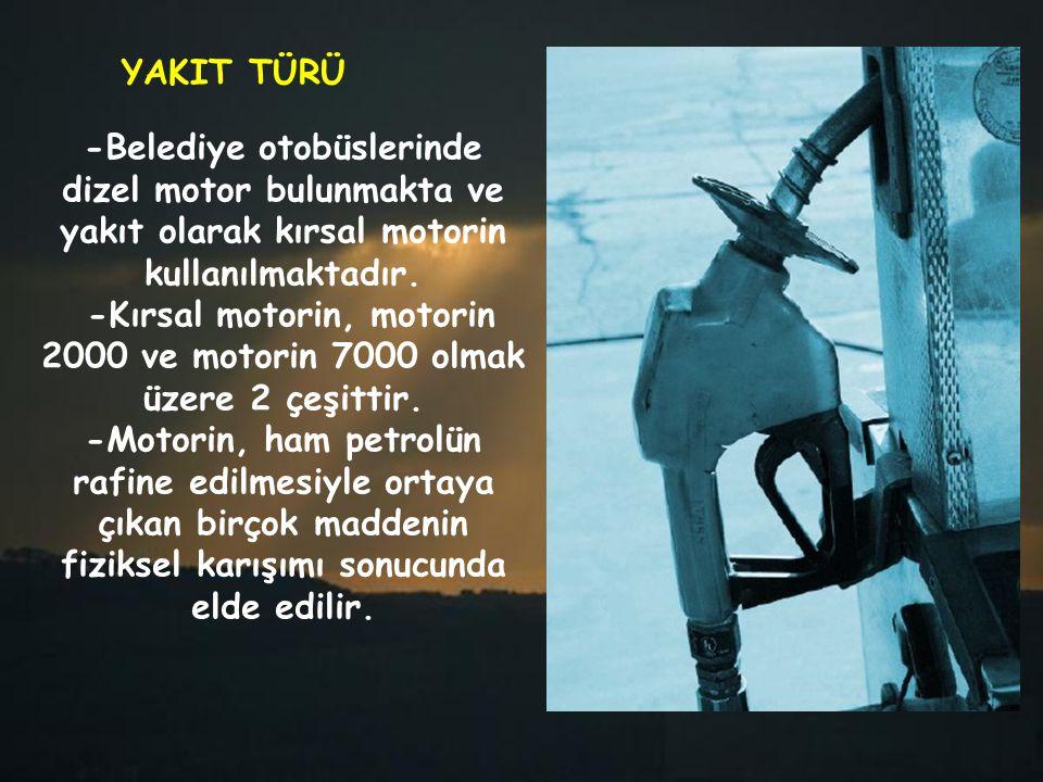 YAKIT TÜRÜ -Belediye otobüslerinde dizel motor bulunmakta ve yakıt olarak kırsal motorin kullanılmaktadır. -Kırsal motorin, motorin 2000 ve motorin 70