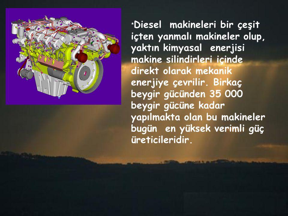* Diesel makineleri bir çeşit içten yanmalı makineler olup, yaktın kimyasal enerjisi makine silindirleri içinde direkt olarak mekanik enerjiye çevrili