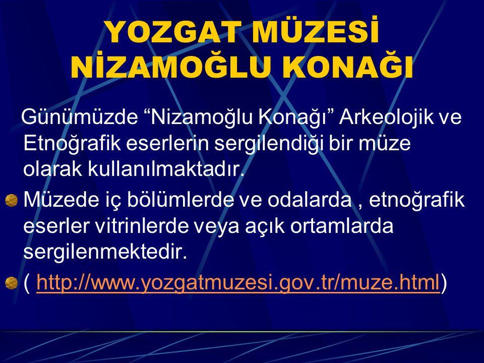YOZGAT MÜZESİ NİZAMOĞLU KONAĞI Günümüzde Nizamoğlu Konağı Arkeolojik ve Etnoğrafik eserlerin sergilendiği bir müze olarak kullanılmaktadır.