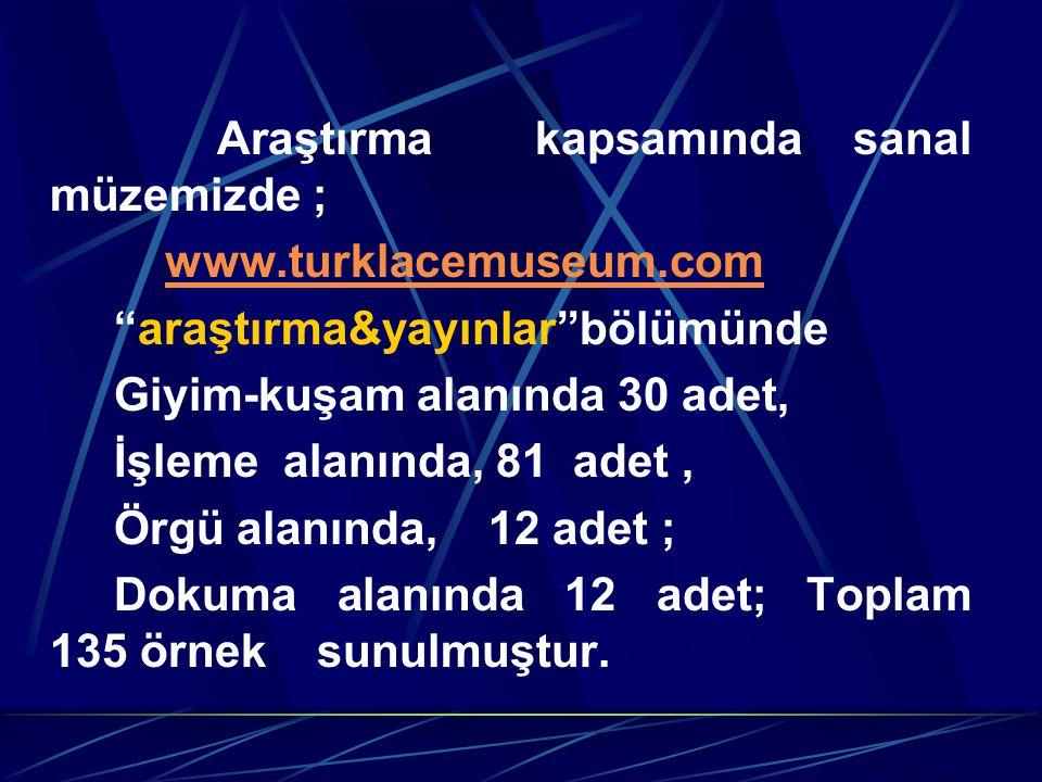 Araştırma kapsamında sanal müzemizde ; www.turklacemuseum.com araştırma&yayınlar bölümünde Giyim-kuşam alanında 30 adet, İşleme alanında, 81 adet, Örgü alanında, 12 adet ; Dokuma alanında 12 adet; Toplam 135 örnek sunulmuştur.