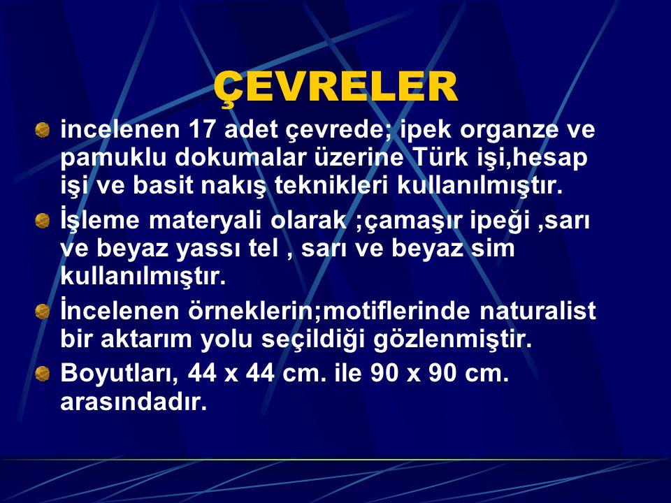 ÇEVRELER incelenen 17 adet çevrede; ipek organze ve pamuklu dokumalar üzerine Türk işi,hesap işi ve basit nakış teknikleri kullanılmıştır.