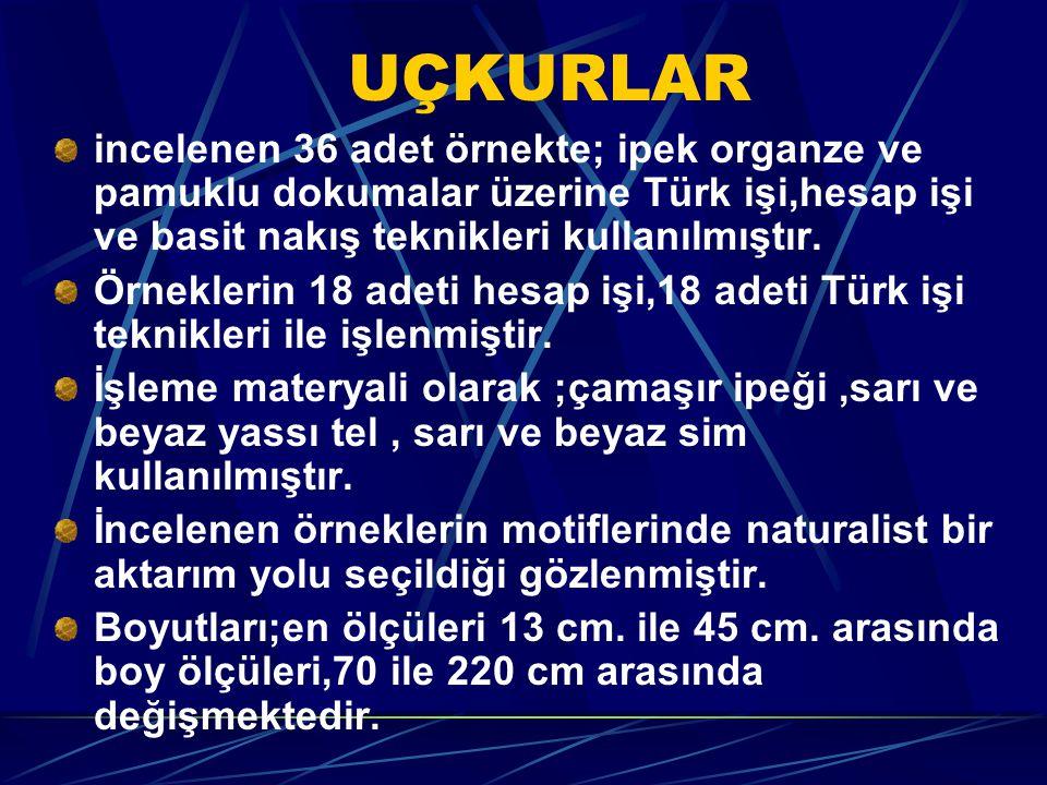 UÇKURLAR incelenen 36 adet örnekte; ipek organze ve pamuklu dokumalar üzerine Türk işi,hesap işi ve basit nakış teknikleri kullanılmıştır.