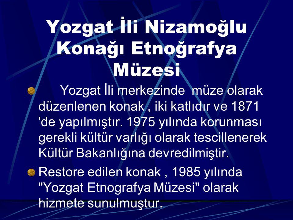 Yozgat İli Nizamoğlu Konağı Etnoğrafya Müzesi Yozgat İli merkezinde müze olarak düzenlenen konak, iki katlıdır ve 1871 de yapılmıştır.
