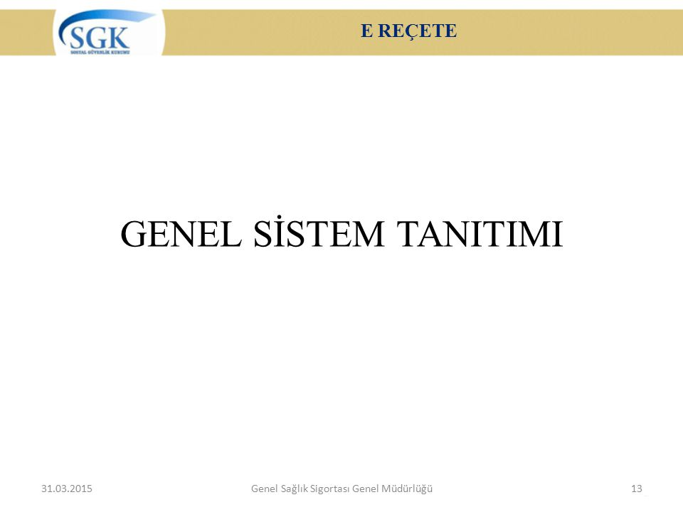 E REÇETE GENEL SİSTEM TANITIMI 31.03.2015Genel Sağlık Sigortası Genel Müdürlüğü13
