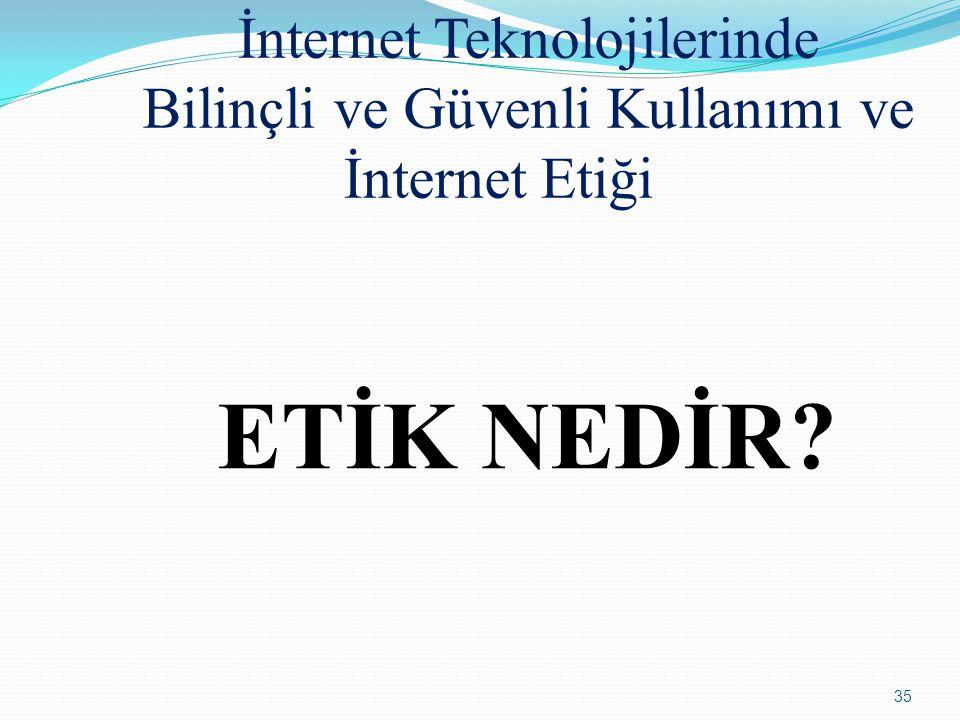 35 İnternet Teknolojilerinde Bilinçli ve Güvenli Kullanımı ve İnternet Etiği ETİK NEDİR?