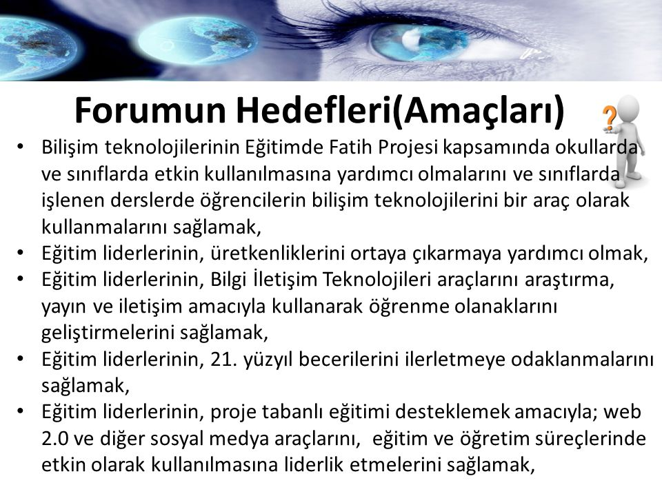 Forumun Hedefleri(Amaçları) Sosyal Medyanın Dünyada ve Türkiye' de kullanımı ve etkilerini incelemek Eğitim Teknolojisi Yatırımları: İdealize Etme, Planlama, Uygulama ve Örneklerin İncelenmesi ile Fatih Projesi çerçevesinde bir çalışma planı hazırlamak.