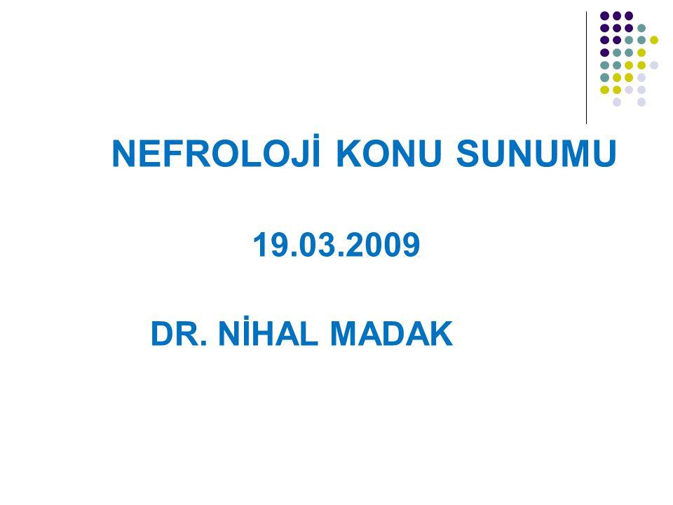 NEFROLOJİ KONU SUNUMU 19.03.2009 DR. NİHAL MADAK