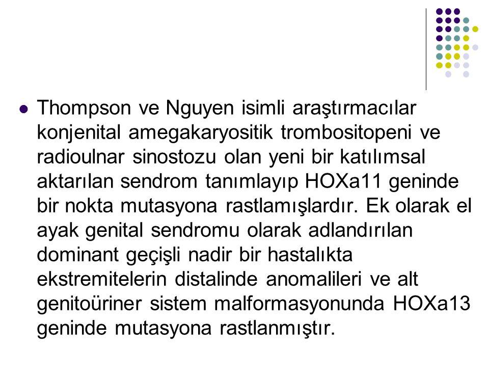 Thompson ve Nguyen isimli araştırmacılar konjenital amegakaryositik trombositopeni ve radioulnar sinostozu olan yeni bir katılımsal aktarılan sendrom tanımlayıp HOXa11 geninde bir nokta mutasyona rastlamışlardır.