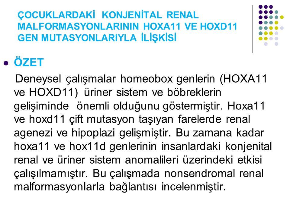 ÇOCUKLARDAKİ KONJENİTAL RENAL MALFORMASYONLARININ HOXA11 VE HOXD11 GEN MUTASYONLARIYLA İLİŞKİSİ ÖZET Deneysel çalışmalar homeobox genlerin (HOXA11 ve HOXD11) üriner sistem ve böbreklerin gelişiminde önemli olduğunu göstermiştir.
