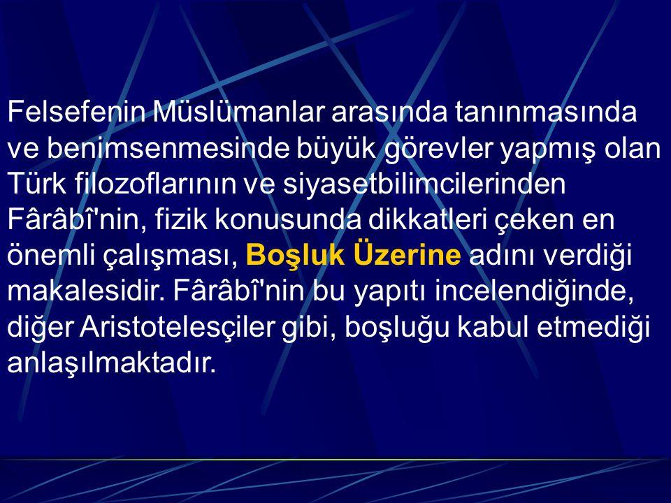 Felsefenin Müslümanlar arasında tanınmasında ve benimsenmesinde büyük görevler yapmış olan Türk filozoflarının ve siyasetbilimcilerinden Fârâbî nin, fizik konusunda dikkatleri çeken en önemli çalışması, Boşluk Üzerine adını verdiği makalesidir.