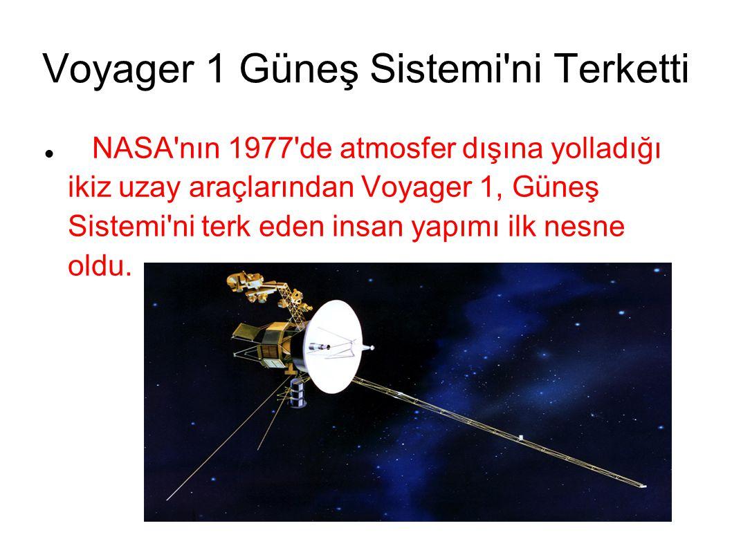 Voyager 1 Güneş Sistemi ni Terketti NASA nın 1977 de atmosfer dışına yolladığı ikiz uzay araçlarından Voyager 1, Güneş Sistemi ni terk eden insan yapımı ilk nesne oldu.