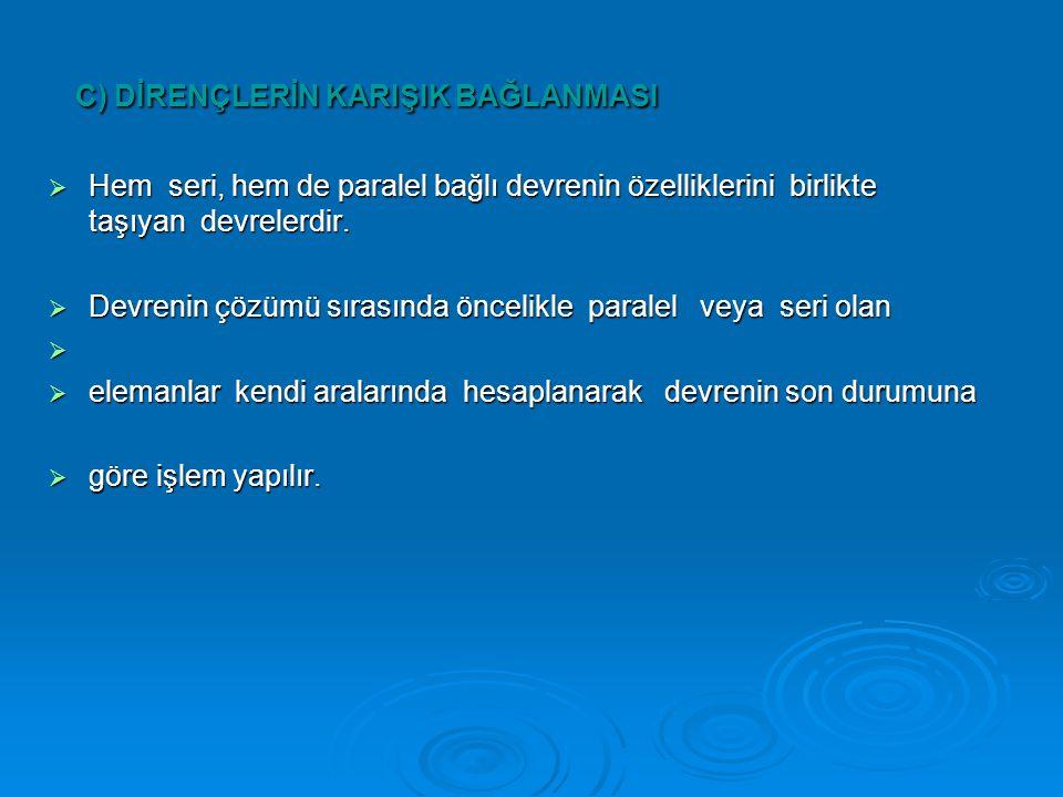 C) DİRENÇLERİN KARIŞIK BAĞLANMASI C) DİRENÇLERİN KARIŞIK BAĞLANMASI  Hem seri, hem de paralel bağlı devrenin özelliklerini birlikte taşıyan devrelerdir.