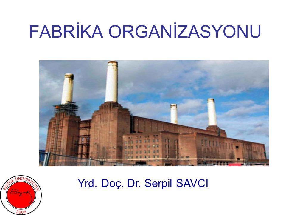 FABRİKA ORGANİZASYONU Yrd. Doç. Dr. Serpil SAVCI