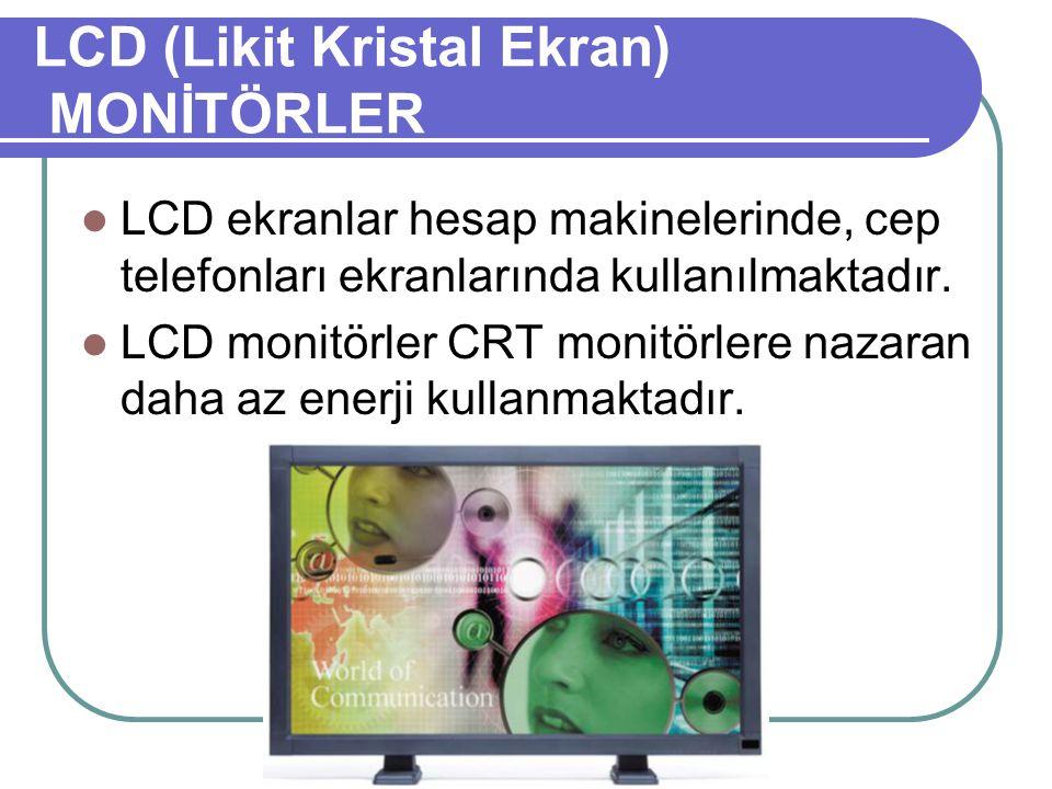 LCD (Likit Kristal Ekran) MONİTÖRLER LCD ekranlar hesap makinelerinde, cep telefonları ekranlarında kullanılmaktadır. LCD monitörler CRT monitörlere n