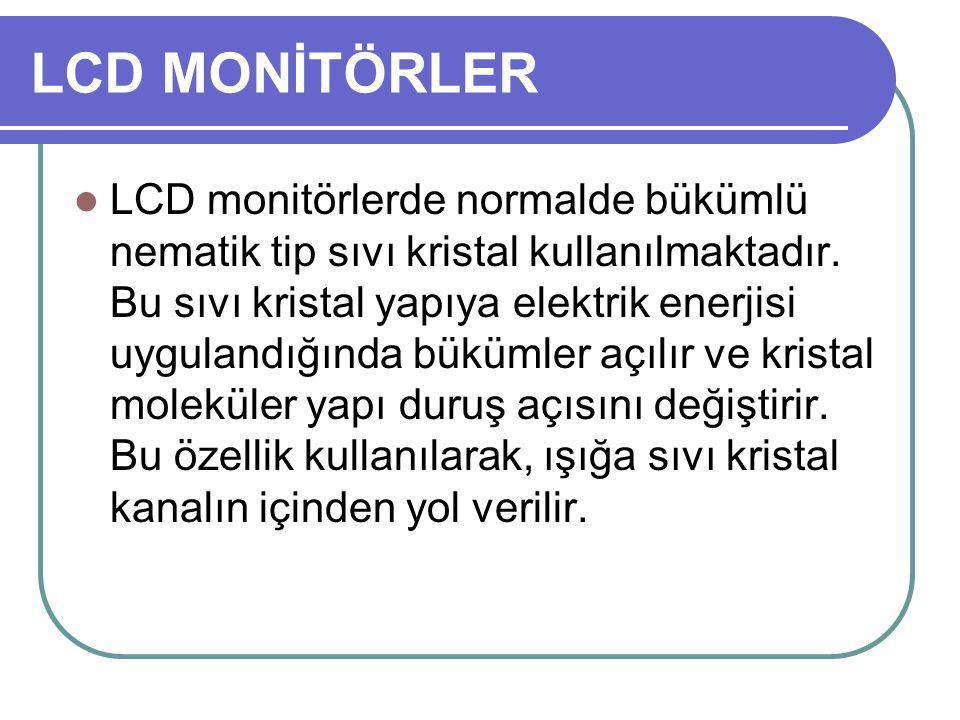 LCD MONİTÖRLER LCD monitörlerde normalde bükümlü nematik tip sıvı kristal kullanılmaktadır. Bu sıvı kristal yapıya elektrik enerjisi uygulandığında bü