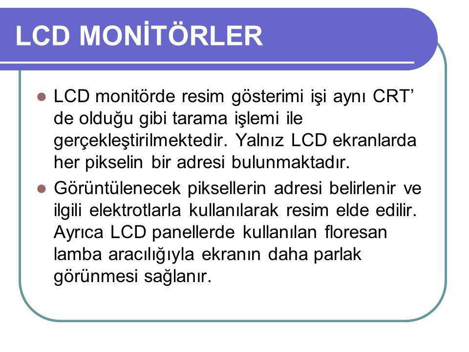 LCD MONİTÖRLER LCD monitörde resim gösterimi işi aynı CRT' de olduğu gibi tarama işlemi ile gerçekleştirilmektedir. Yalnız LCD ekranlarda her pikselin