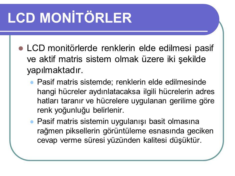 LCD MONİTÖRLER LCD monitörlerde renklerin elde edilmesi pasif ve aktif matris sistem olmak üzere iki şekilde yapılmaktadır. Pasif matris sistemde; ren