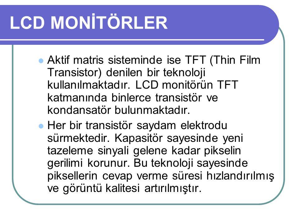 LCD MONİTÖRLER Aktif matris sisteminde ise TFT (Thin Film Transistor) denilen bir teknoloji kullanılmaktadır. LCD monitörün TFT katmanında binlerce tr