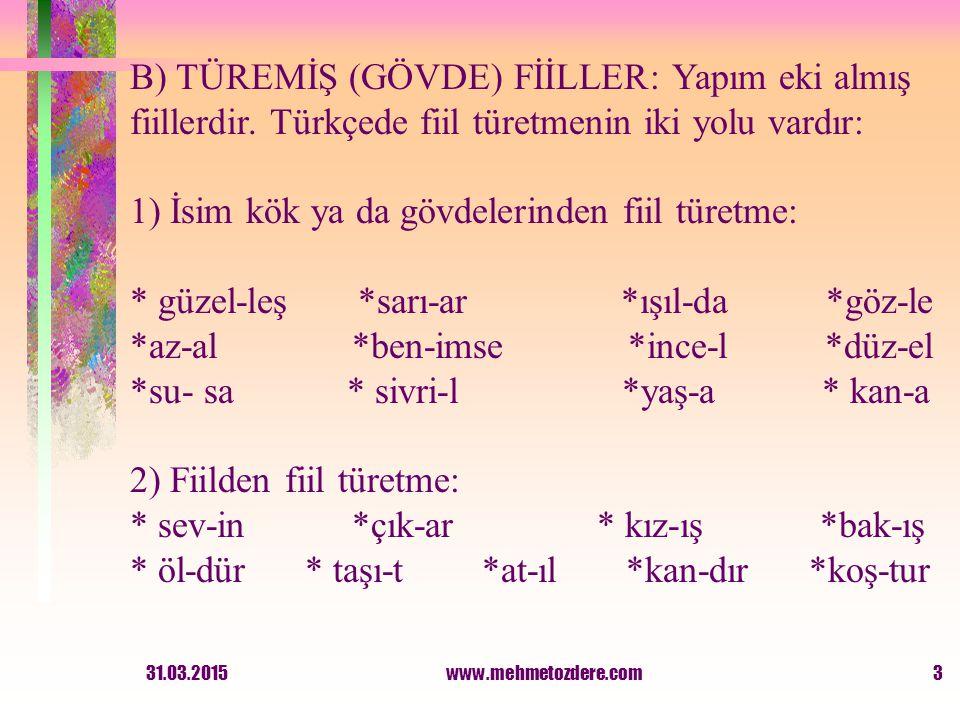 3 B) TÜREMİŞ (GÖVDE) FİİLLER: Yapım eki almış fiillerdir. Türkçede fiil türetmenin iki yolu vardır: 1) İsim kök ya da gövdelerinden fiil türetme: * gü