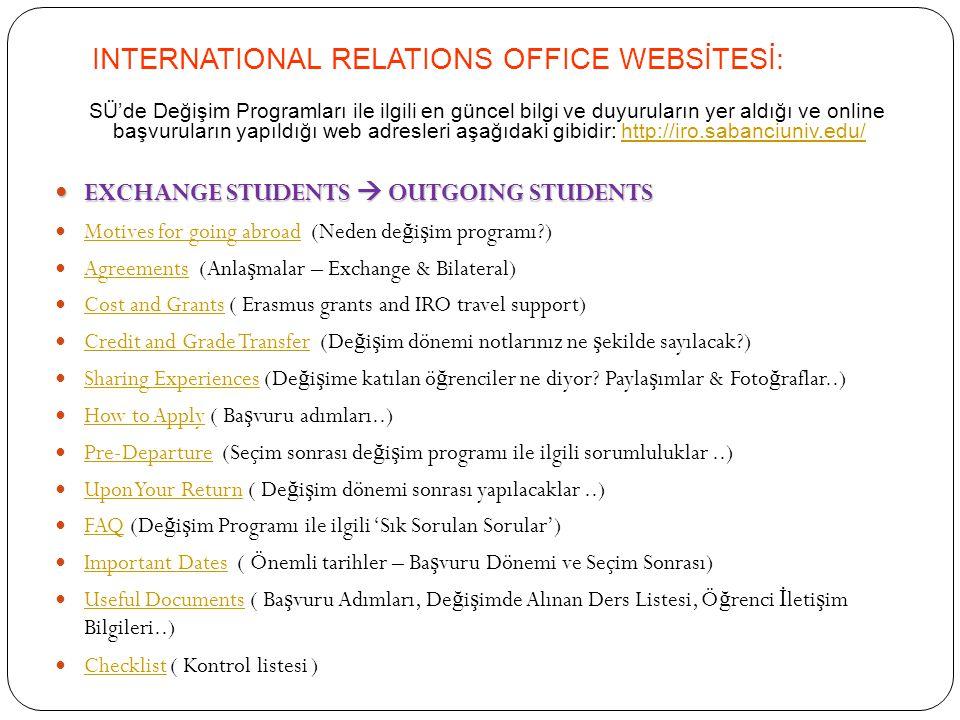 INTERNATIONAL RELATIONS OFFICE WEBSİTESİ: SÜ'de Değişim Programları ile ilgili en güncel bilgi ve duyuruların yer aldığı ve online başvuruların yapıldığı web adresleri aşağıdaki gibidir: http://iro.sabanciuniv.edu/http://iro.sabanciuniv.edu/ EXCHANGE STUDENTS  OUTGOING STUDENTS EXCHANGE STUDENTS  OUTGOING STUDENTS Motives for going abroad (Neden de ğ i ş im programı?) Motives for going abroad Agreements (Anla ş malar – Exchange & Bilateral) Agreements Cost and Grants ( Erasmus grants and IRO travel support) Cost and Grants Credit and Grade Transfer (De ğ i ş im dönemi notlarınız ne ş ekilde sayılacak?) Credit and Grade Transfer Sharing Experiences (De ğ i ş ime katılan ö ğ renciler ne diyor.