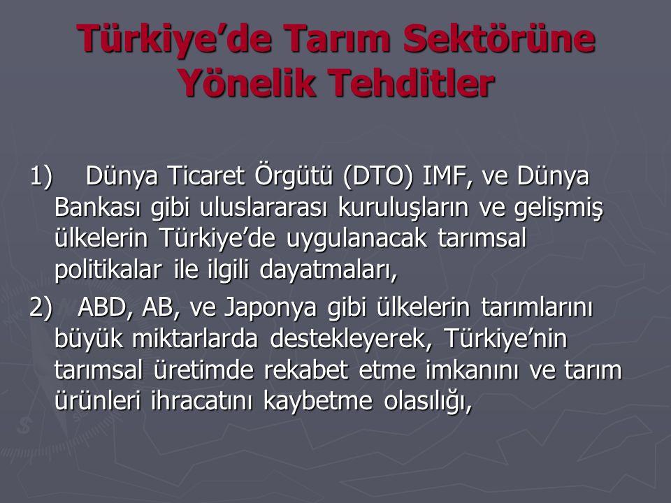 Türkiye'de Tarım Sektörüne Yönelik Tehditler 1) Dünya Ticaret Örgütü (DTO) IMF, ve Dünya Bankası gibi uluslararası kuruluşların ve gelişmiş ülkelerin Türkiye'de uygulanacak tarımsal politikalar ile ilgili dayatmaları, 2) ABD, AB, ve Japonya gibi ülkelerin tarımlarını büyük miktarlarda destekleyerek, Türkiye'nin tarımsal üretimde rekabet etme imkanını ve tarım ürünleri ihracatını kaybetme olasılığı,