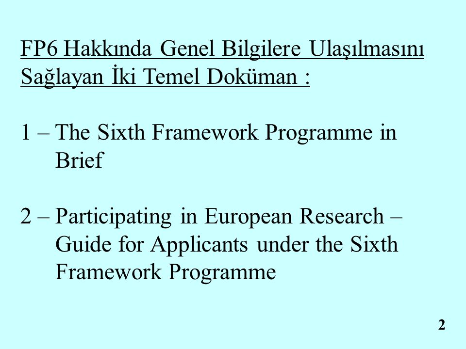 2 FP6 Hakkında Genel Bilgilere Ulaşılmasını Sağlayan İki Temel Doküman : 1 – The Sixth Framework Programme in Brief 2 – Participating in European Research – Guide for Applicants under the Sixth Framework Programme