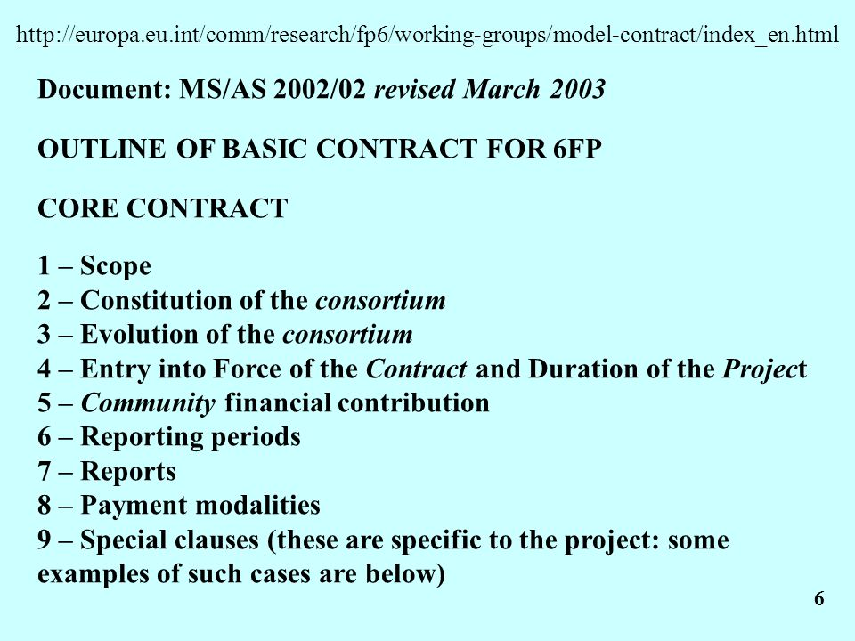 6 http://europa.eu.int/comm/research/fp6/working-groups/model-contract/index_en.html Document: MS/AS 2002/02 revised March 2003 OUTLINE OF BASIC CONTRACT FOR 6FP CORE CONTRACT 1 – Scope 2 – Constitution of the consortium 3 – Evolution of the consortium 4 – Entry into Force of the Contract and Duration of the Project 5 – Community financial contribution 6 – Reporting periods 7 – Reports 8 – Payment modalities 9 – Special clauses (these are specific to the project: some examples of such cases are below)