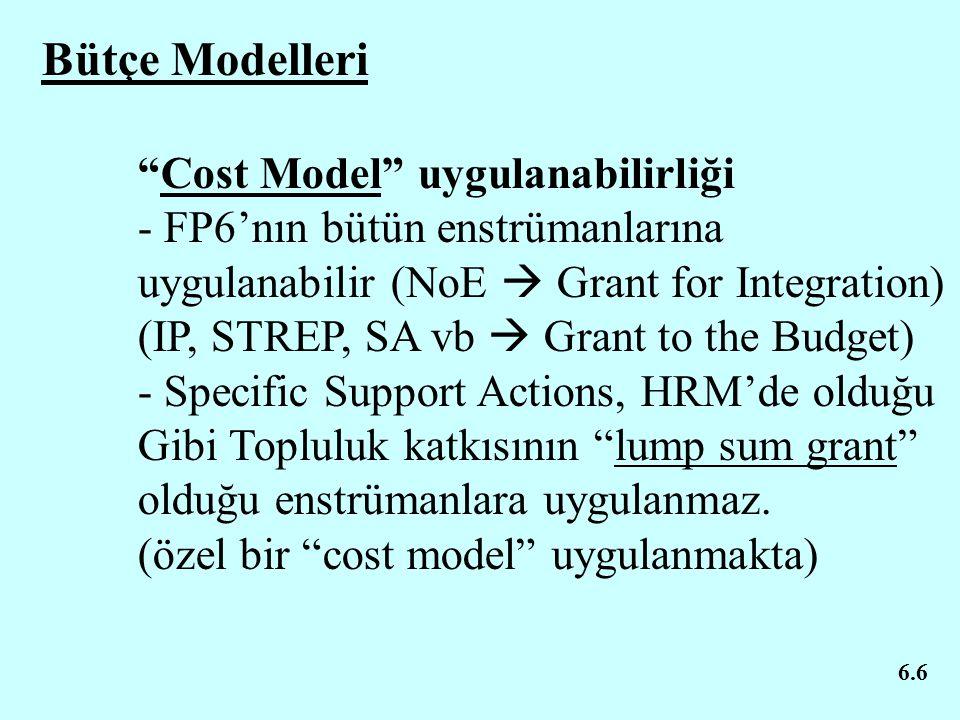 6.6 Bütçe Modelleri Cost Model uygulanabilirliği - FP6'nın bütün enstrümanlarına uygulanabilir (NoE  Grant for Integration) (IP, STREP, SA vb  Grant to the Budget) - Specific Support Actions, HRM'de olduğu Gibi Topluluk katkısının lump sum grant olduğu enstrümanlara uygulanmaz.