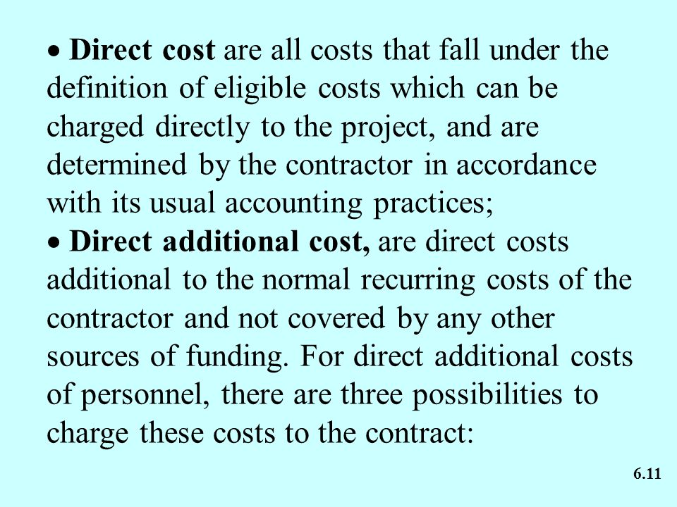  Direct cost are all costs that fall under the definition of eligible costs which can be charged directly to the project, and are determined by the contractor in accordance with its usual accounting practices;  Direct additional cost, are direct costs additional to the normal recurring costs of the contractor and not covered by any other sources of funding.