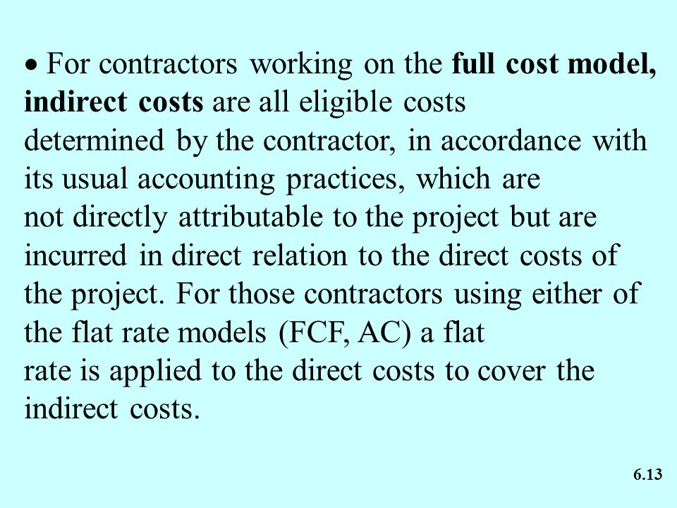  For contractors working on the full cost model, indirect costs are all eligible costs determined by the contractor, in accordance with its usual accounting practices, which are not directly attributable to the project but are incurred in direct relation to the direct costs of the project.