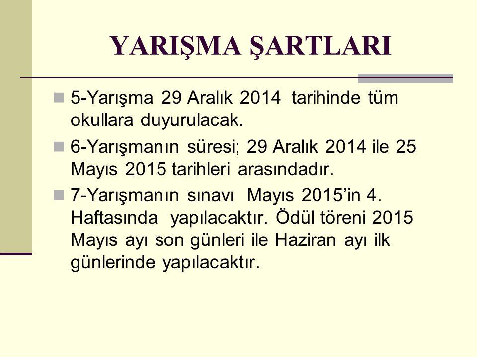 YARIŞMA ŞARTLARI 5-Yarışma 29 Aralık 2014 tarihinde tüm okullara duyurulacak. 6-Yarışmanın süresi; 29 Aralık 2014 ile 25 Mayıs 2015 tarihleri arasında