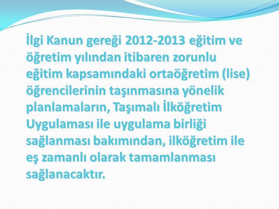 İlgi Kanun gereği 2012-2013 eğitim ve öğretim yılından itibaren zorunlu eğitim kapsamındaki ortaöğretim (lise) öğrencilerinin taşınmasına yönelik plan