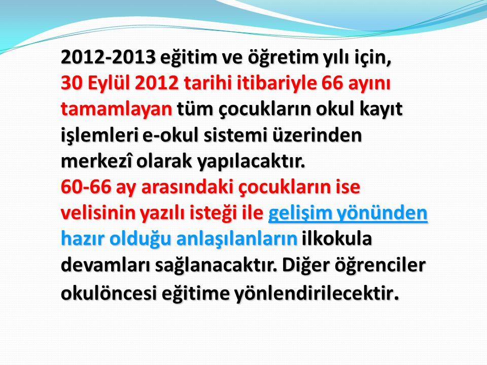 2012-2013 eğitim ve öğretim yılı için, 30 Eylül 2012 tarihi itibariyle 66 ayını tamamlayan tüm çocukların okul kayıt işlemleri e-okul sistemi üzerinde