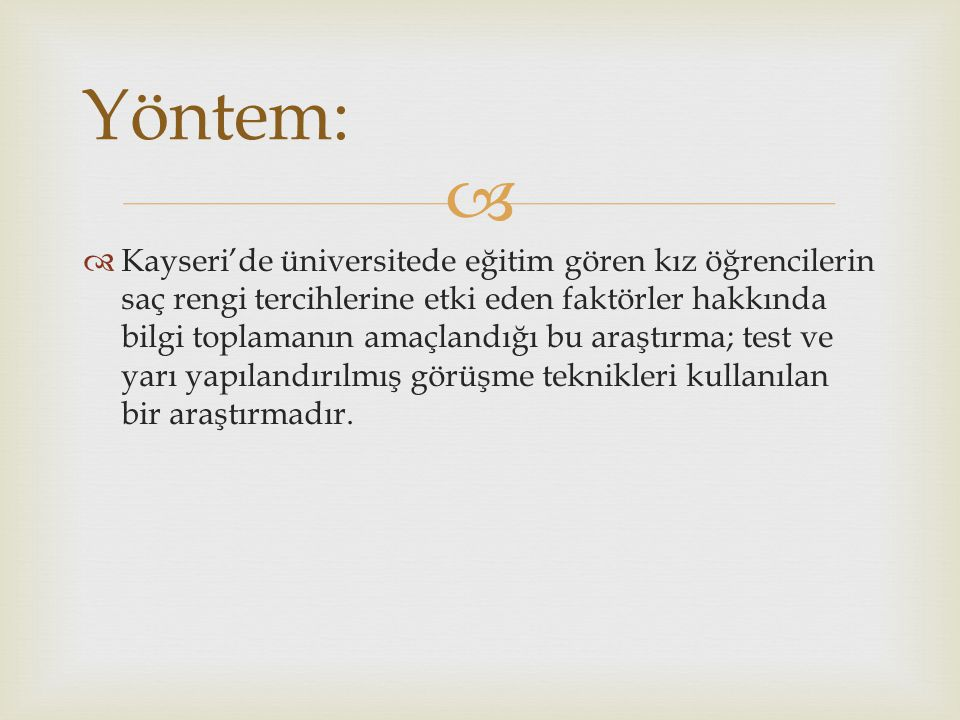   Kayseri'de üniversitede eğitim gören kız öğrencilerin saç rengi tercihlerine etki eden faktörler hakkında bilgi toplamanın amaçlandığı bu araştırma; test ve yarı yapılandırılmış görüşme teknikleri kullanılan bir araştırmadır.