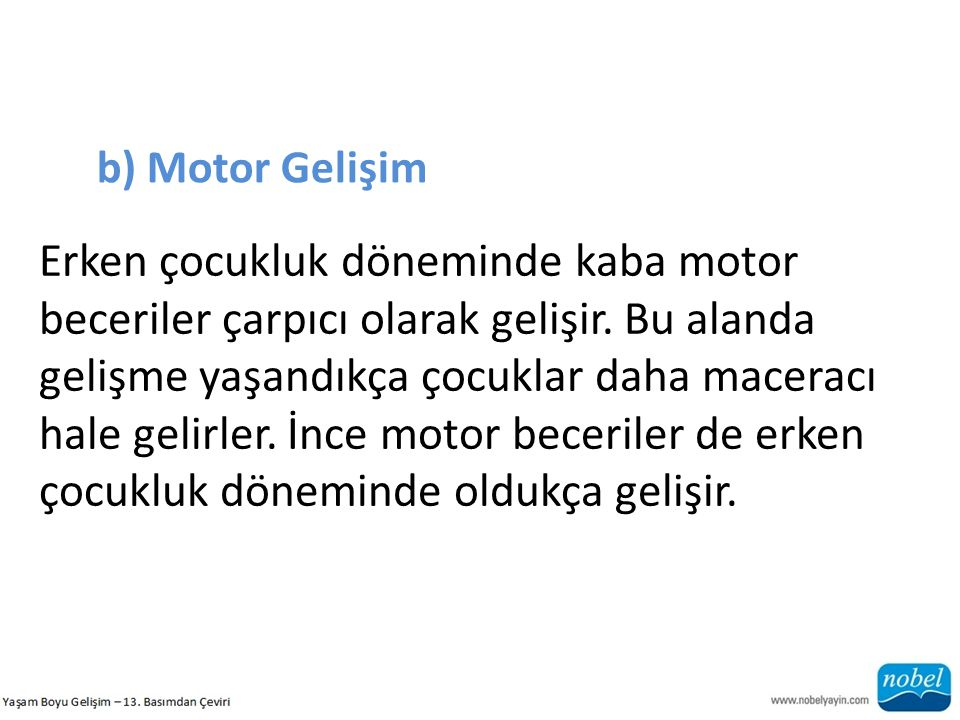 b) Motor Gelişim Erken çocukluk döneminde kaba motor beceriler çarpıcı olarak gelişir. Bu alanda gelişme yaşandıkça çocuklar daha maceracı hale gelirl