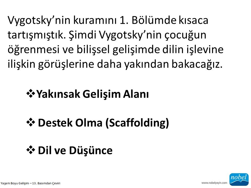 Vygotsky'nin kuramını 1. Bölümde kısaca tartışmıştık. Şimdi Vygotsky'nin çocuğun öğrenmesi ve bilişsel gelişimde dilin işlevine ilişkin görüşlerine da