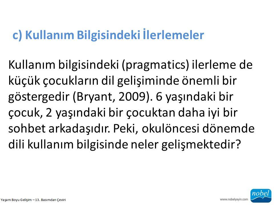 c) Kullanım Bilgisindeki İlerlemeler Kullanım bilgisindeki (pragmatics) ilerleme de küçük çocukların dil gelişiminde önemli bir göstergedir (Bryant, 2