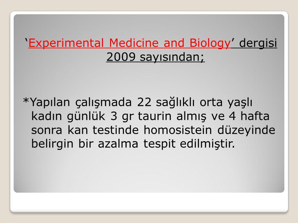'Experimental Medicine and Biology' dergisi 2009 sayısından; *Yapılan çalışmada 22 sağlıklı orta yaşlı kadın günlük 3 gr taurin almış ve 4 hafta sonra kan testinde homosistein düzeyinde belirgin bir azalma tespit edilmiştir.