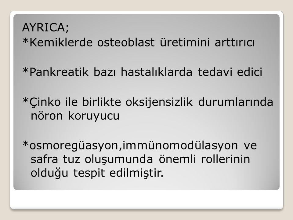 AYRICA; *Kemiklerde osteoblast üretimini arttırıcı *Pankreatik bazı hastalıklarda tedavi edici *Çinko ile birlikte oksijensizlik durumlarında nöron koruyucu *osmoregüasyon,immünomodülasyon ve safra tuz oluşumunda önemli rollerinin olduğu tespit edilmiştir.