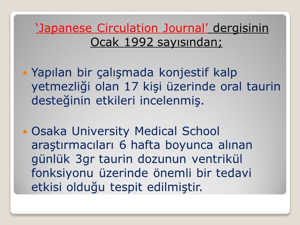 'Japanese Circulation Journal' dergisinin Ocak 1992 sayısından; Yapılan bir çalışmada konjestif kalp yetmezliği olan 17 kişi üzerinde oral taurin desteğinin etkileri incelenmiş.