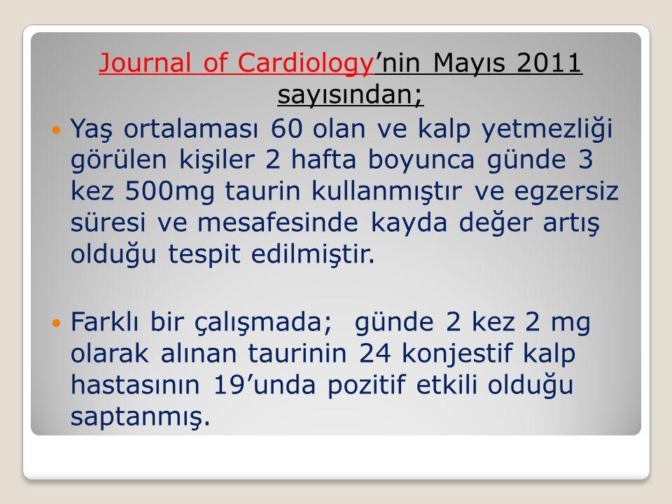 Journal of Cardiology'nin Mayıs 2011 sayısından; Yaş ortalaması 60 olan ve kalp yetmezliği görülen kişiler 2 hafta boyunca günde 3 kez 500mg taurin kullanmıştır ve egzersiz süresi ve mesafesinde kayda değer artış olduğu tespit edilmiştir.